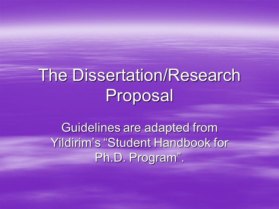 The Dissertation/Research Proposal Guidelines are adapted from Yildirim's Student Handbook for Ph.D.