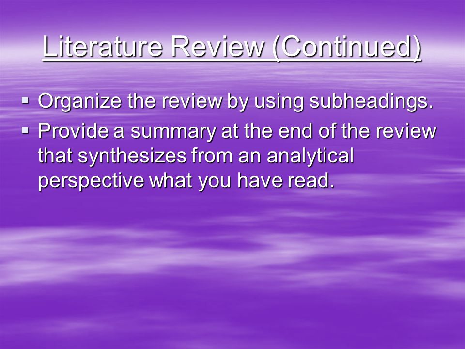 Literature Review (Continued)  Organize the review by using subheadings.