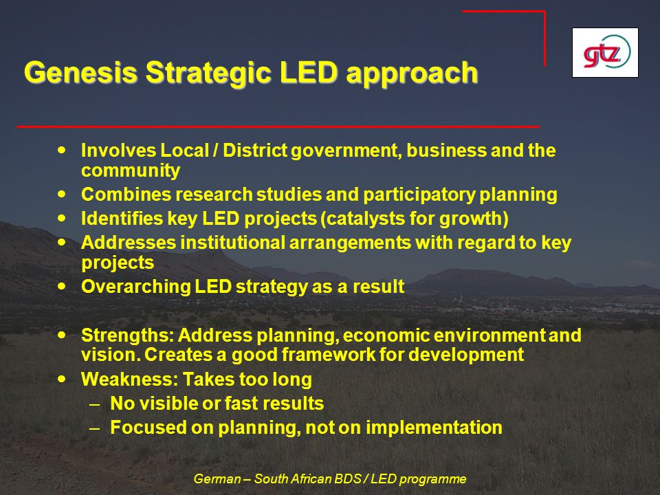 German – South African BDS / LED programme Genesis Strategic LED approach Involves Local / District government, business and the community Combines research studies and participatory planning Identifies key LED projects (catalysts for growth) Addresses institutional arrangements with regard to key projects Overarching LED strategy as a result Strengths: Address planning, economic environment and vision.
