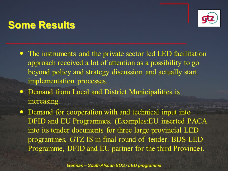 German – South African BDS / LED programme Some Results The instruments and the private sector led LED facilitation approach received a lot of attention as a possibility to go beyond policy and strategy discussion and actually start implementation processes.