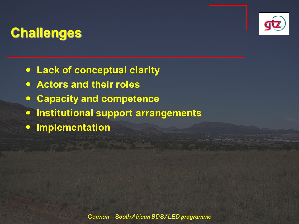 German – South African BDS / LED programme Challenges Lack of conceptual clarity Actors and their roles Capacity and competence Institutional support arrangements Implementation