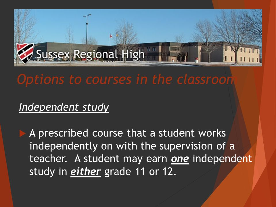 Options to courses in the classroom Independent study  A prescribed course that a student works independently on with the supervision of a teacher.