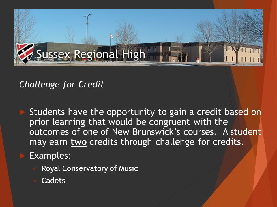 Challenge for Credit  Students have the opportunity to gain a credit based on prior learning that would be congruent with the outcomes of one of New Brunswick's courses.