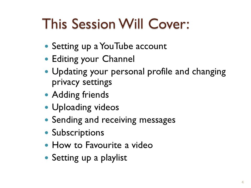 4 This Session Will Cover: Setting up a YouTube account Editing your Channel Updating your personal profile and changing privacy settings Adding friends Uploading videos Sending and receiving messages Subscriptions How to Favourite a video Setting up a playlist