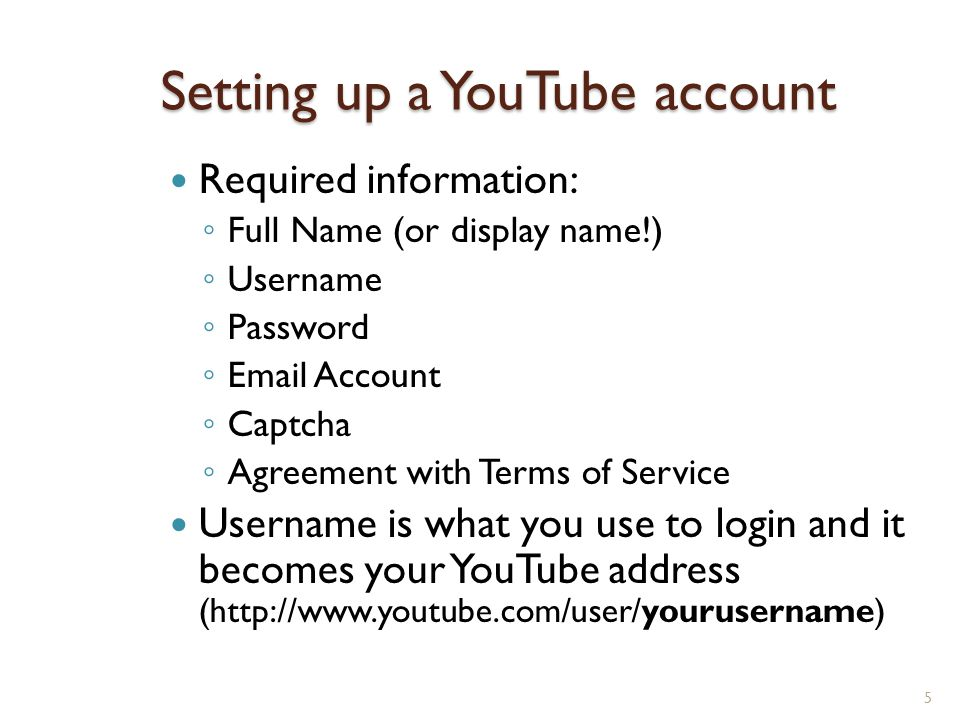Setting up a YouTube account Required information: ◦ Full Name (or display name!) ◦ Username ◦ Password ◦  Account ◦ Captcha ◦ Agreement with Terms of Service Username is what you use to login and it becomes your YouTube address (  5