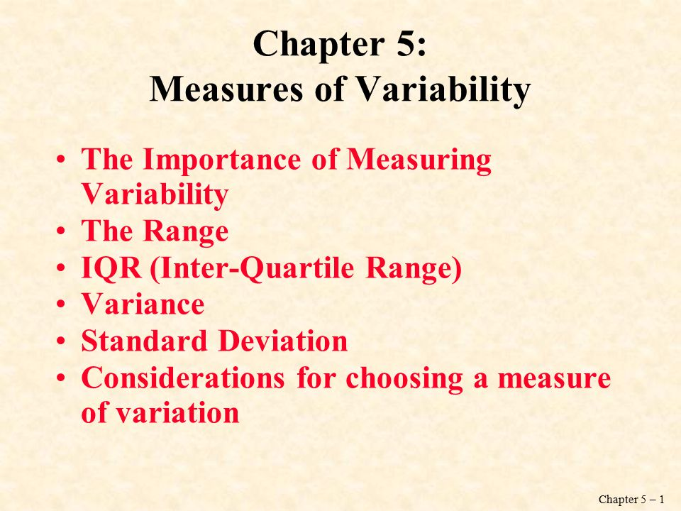 Chapter 5 – 1 Chapter 5: Measures of Variability The Importance of Measuring Variability The Range IQR (Inter-Quartile Range) Variance Standard Deviation Considerations for choosing a measure of variation