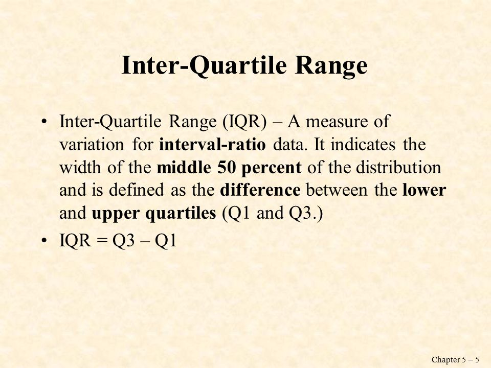 Chapter 5 – 5 Inter-Quartile Range Inter-Quartile Range (IQR) – A measure of variation for interval-ratio data.