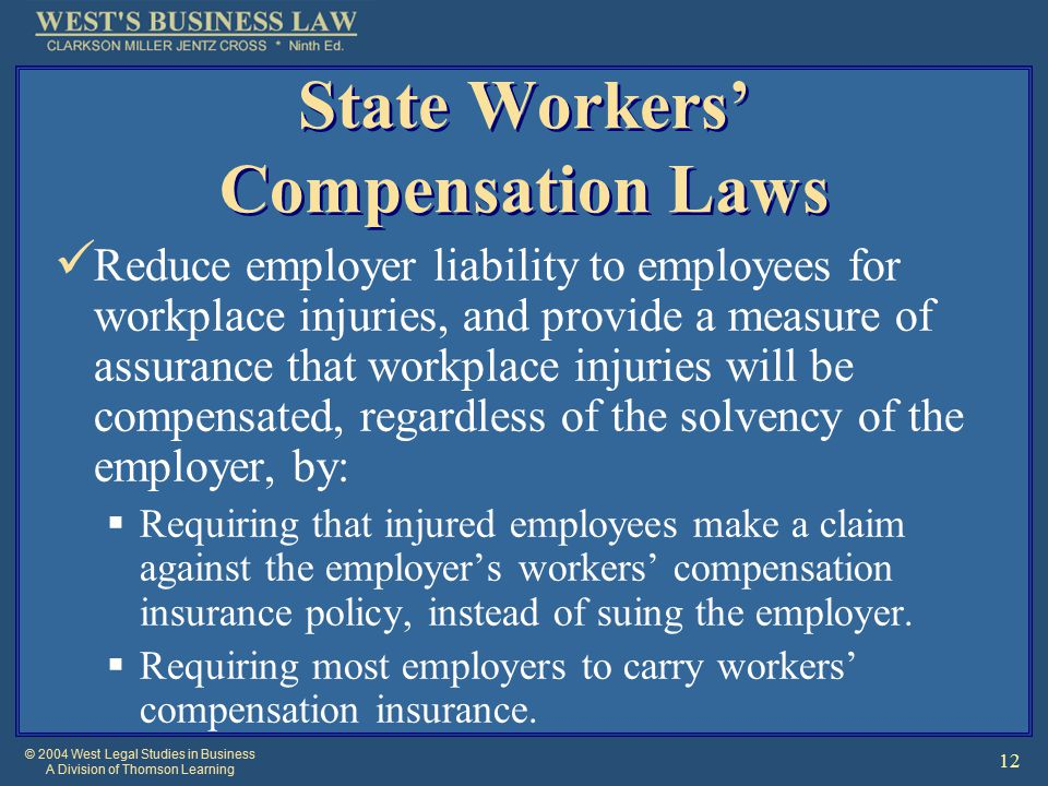 © 2004 West Legal Studies in Business A Division of Thomson Learning 12 State Workers' Compensation Laws Reduce employer liability to employees for workplace injuries, and provide a measure of assurance that workplace injuries will be compensated, regardless of the solvency of the employer, by:  Requiring that injured employees make a claim against the employer's workers' compensation insurance policy, instead of suing the employer.