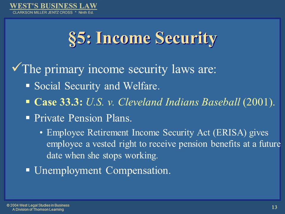 © 2004 West Legal Studies in Business A Division of Thomson Learning 13 §5: Income Security The primary income security laws are:  Social Security and Welfare.