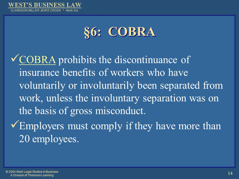 © 2004 West Legal Studies in Business A Division of Thomson Learning 14 §6: COBRA COBRA prohibits the discontinuance of insurance benefits of workers who have voluntarily or involuntarily been separated from work, unless the involuntary separation was on the basis of gross misconduct.