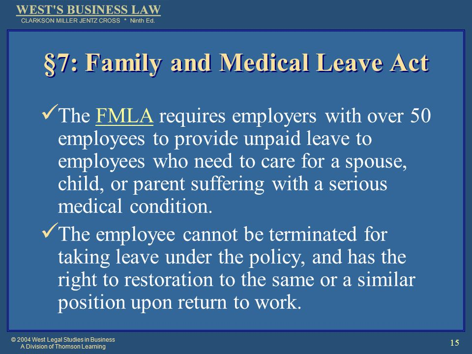 © 2004 West Legal Studies in Business A Division of Thomson Learning 15 §7: Family and Medical Leave Act The FMLA requires employers with over 50 employees to provide unpaid leave to employees who need to care for a spouse, child, or parent suffering with a serious medical condition.FMLA The employee cannot be terminated for taking leave under the policy, and has the right to restoration to the same or a similar position upon return to work.