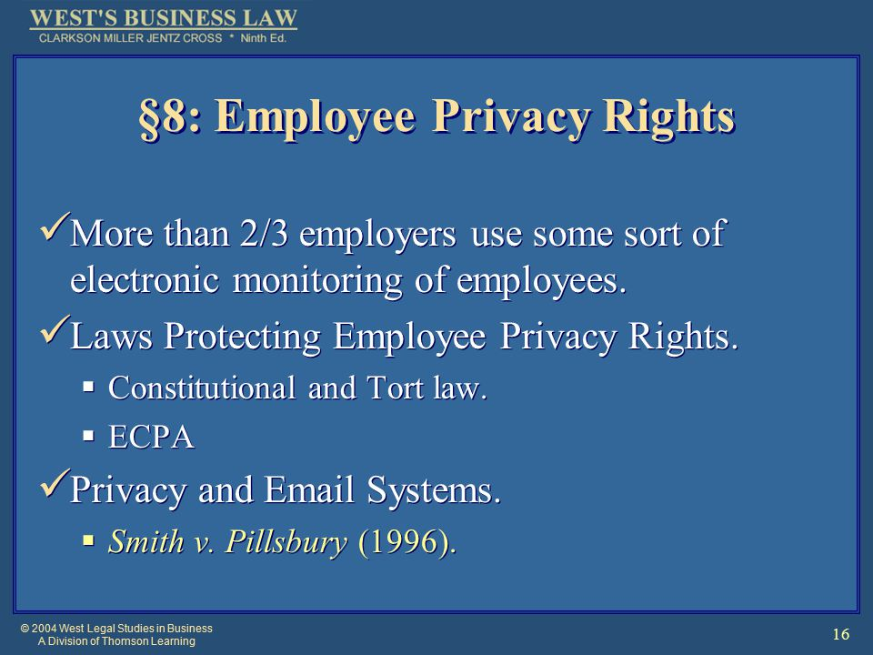 © 2004 West Legal Studies in Business A Division of Thomson Learning 16 §8: Employee Privacy Rights More than 2/3 employers use some sort of electronic monitoring of employees.