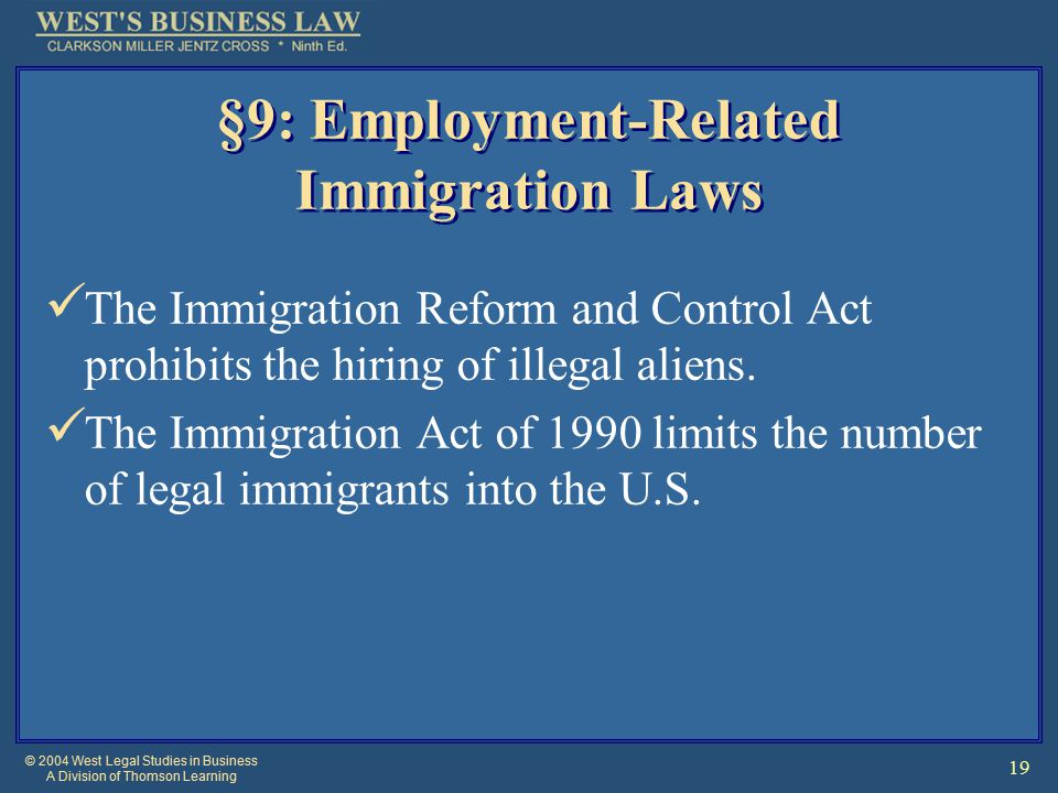 © 2004 West Legal Studies in Business A Division of Thomson Learning 19 §9: Employment-Related Immigration Laws The Immigration Reform and Control Act prohibits the hiring of illegal aliens.