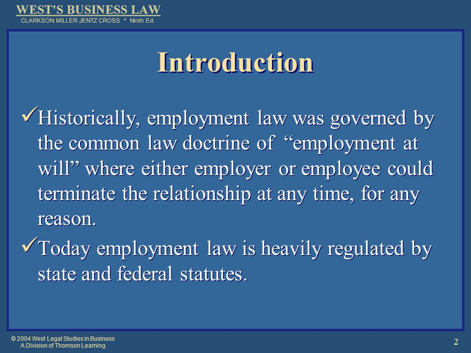 © 2004 West Legal Studies in Business A Division of Thomson Learning 2 Introduction Historically, employment law was governed by the common law doctrine of employment at will where either employer or employee could terminate the relationship at any time, for any reason.