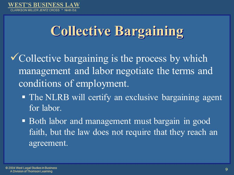 © 2004 West Legal Studies in Business A Division of Thomson Learning 9 Collective Bargaining Collective bargaining is the process by which management and labor negotiate the terms and conditions of employment.