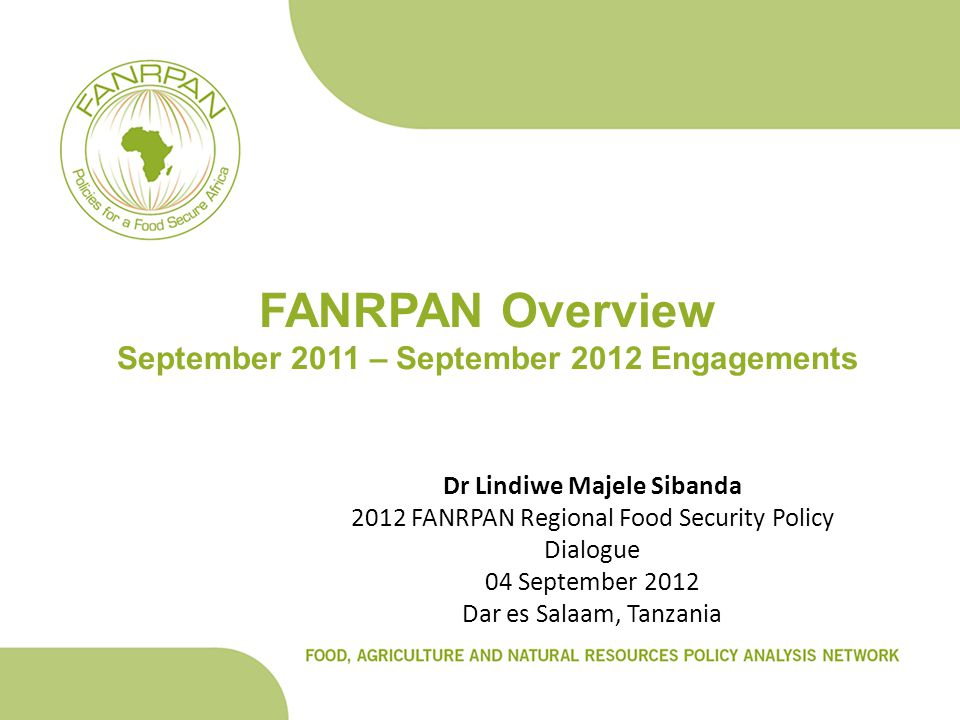 FANRPAN Overview September 2011 – September 2012 Engagements Dr Lindiwe Majele Sibanda 2012 FANRPAN Regional Food Security Policy Dialogue 04 September 2012 Dar es Salaam, Tanzania