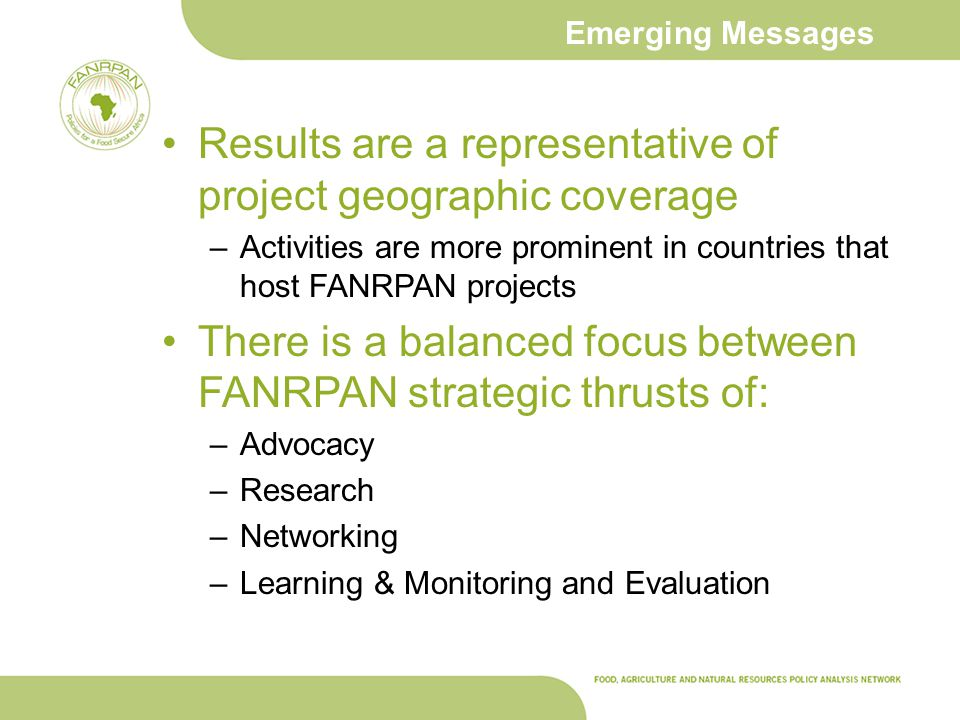 Emerging Messages Results are a representative of project geographic coverage –Activities are more prominent in countries that host FANRPAN projects There is a balanced focus between FANRPAN strategic thrusts of: –Advocacy –Research –Networking –Learning & Monitoring and Evaluation