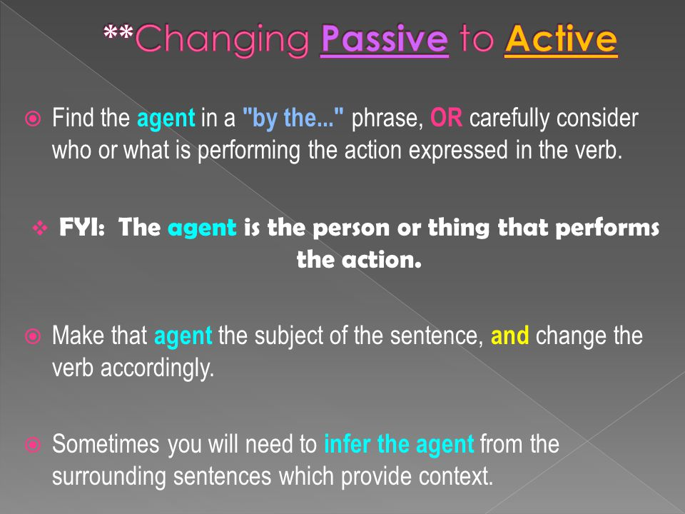  Find the agent in a by the... phrase, OR carefully consider who or what is performing the action expressed in the verb.