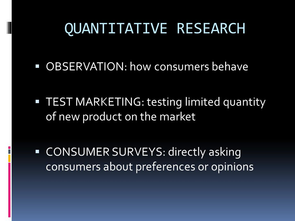 QUANTITATIVE RESEARCH  OBSERVATION: how consumers behave  TEST MARKETING: testing limited quantity of new product on the market  CONSUMER SURVEYS: directly asking consumers about preferences or opinions