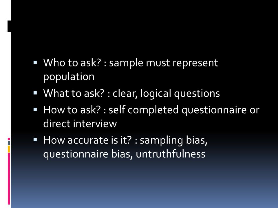  Who to ask. : sample must represent population  What to ask.