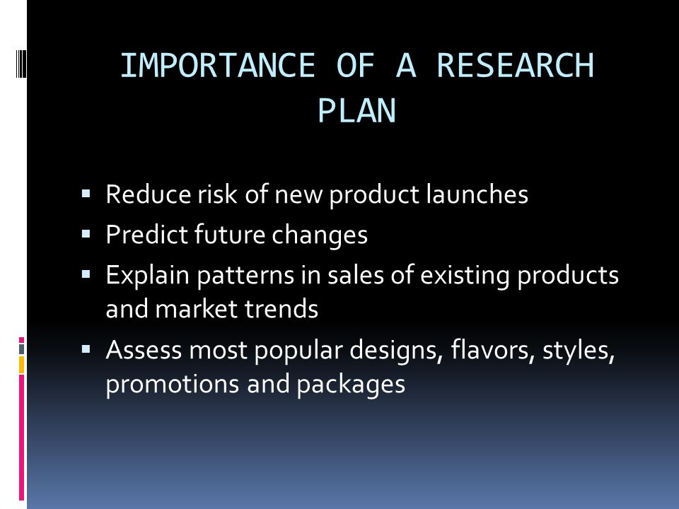 IMPORTANCE OF A RESEARCH PLAN  Reduce risk of new product launches  Predict future changes  Explain patterns in sales of existing products and market trends  Assess most popular designs, flavors, styles, promotions and packages