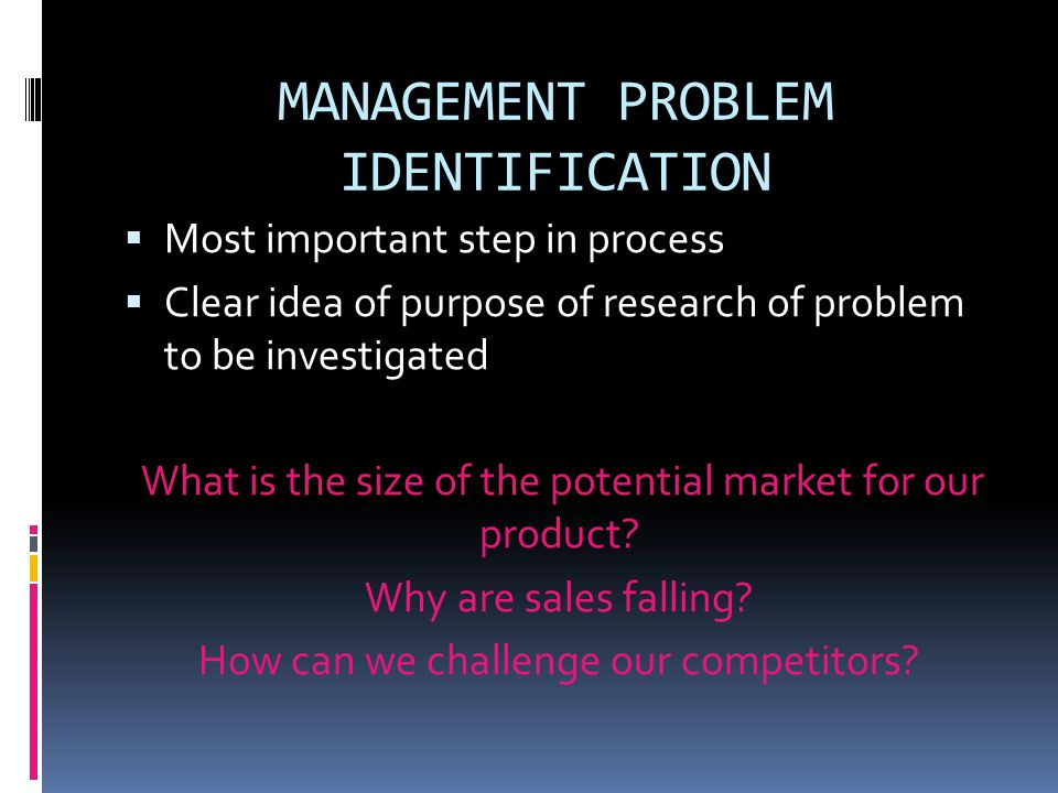 MANAGEMENT PROBLEM IDENTIFICATION  Most important step in process  Clear idea of purpose of research of problem to be investigated What is the size of the potential market for our product.
