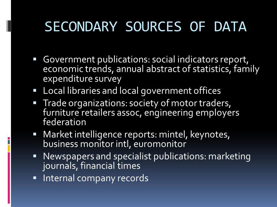 SECONDARY SOURCES OF DATA  Government publications: social indicators report, economic trends, annual abstract of statistics, family expenditure survey  Local libraries and local government offices  Trade organizations: society of motor traders, furniture retailers assoc, engineering employers federation  Market intelligence reports: mintel, keynotes, business monitor intl, euromonitor  Newspapers and specialist publications: marketing journals, financial times  Internal company records