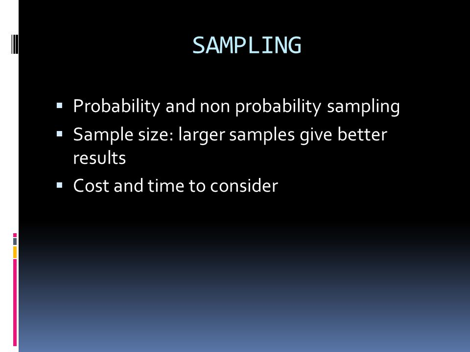 SAMPLING  Probability and non probability sampling  Sample size: larger samples give better results  Cost and time to consider