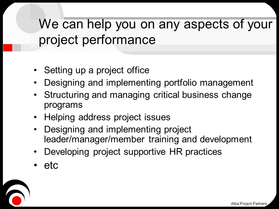 We can help you on any aspects of your project performance Setting up a project office Designing and implementing portfolio management Structuring and managing critical business change programs Helping address project issues Designing and implementing project leader/manager/member training and development Developing project supportive HR practices etc Alba Project Partners