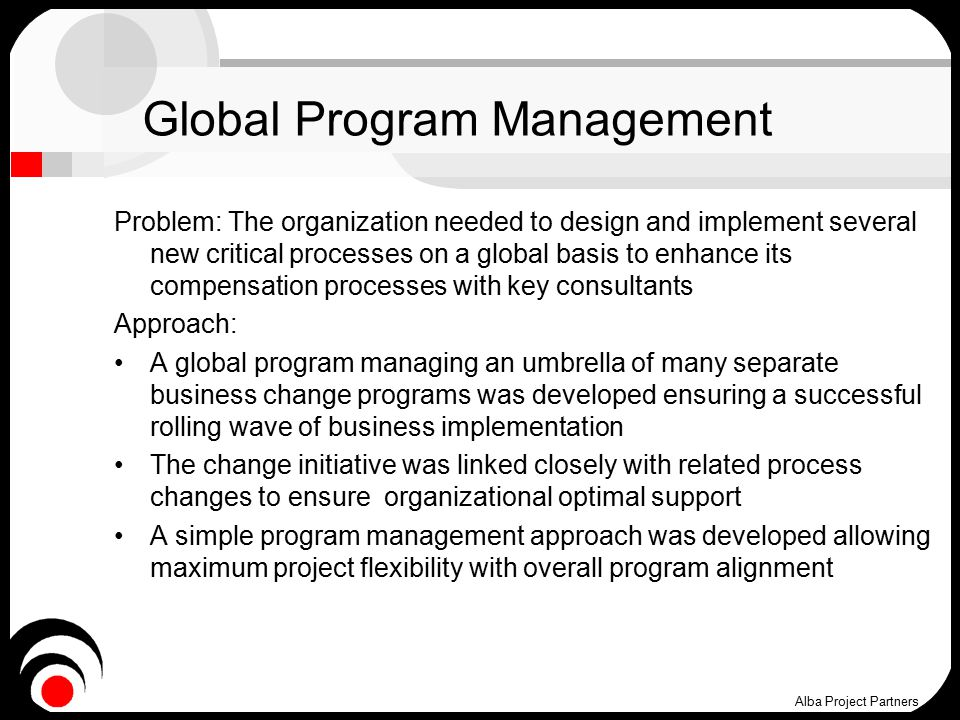 Global Program Management Problem: The organization needed to design and implement several new critical processes on a global basis to enhance its compensation processes with key consultants Approach: A global program managing an umbrella of many separate business change programs was developed ensuring a successful rolling wave of business implementation The change initiative was linked closely with related process changes to ensure organizational optimal support A simple program management approach was developed allowing maximum project flexibility with overall program alignment Alba Project Partners