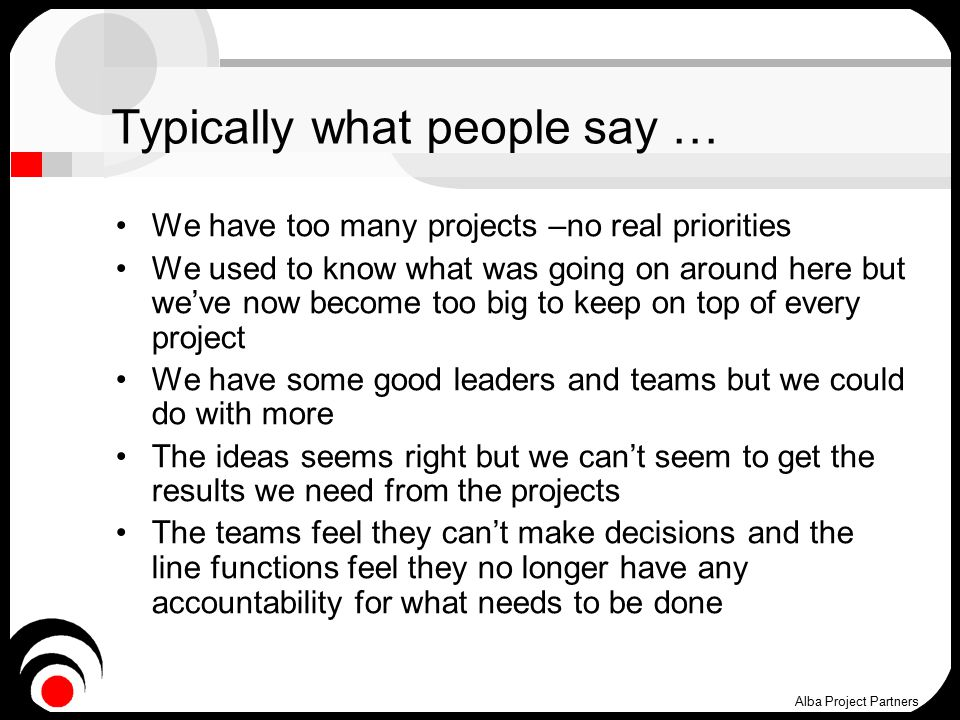 Typically what people say … We have too many projects –no real priorities We used to know what was going on around here but we've now become too big to keep on top of every project We have some good leaders and teams but we could do with more The ideas seems right but we can't seem to get the results we need from the projects The teams feel they can't make decisions and the line functions feel they no longer have any accountability for what needs to be done Alba Project Partners