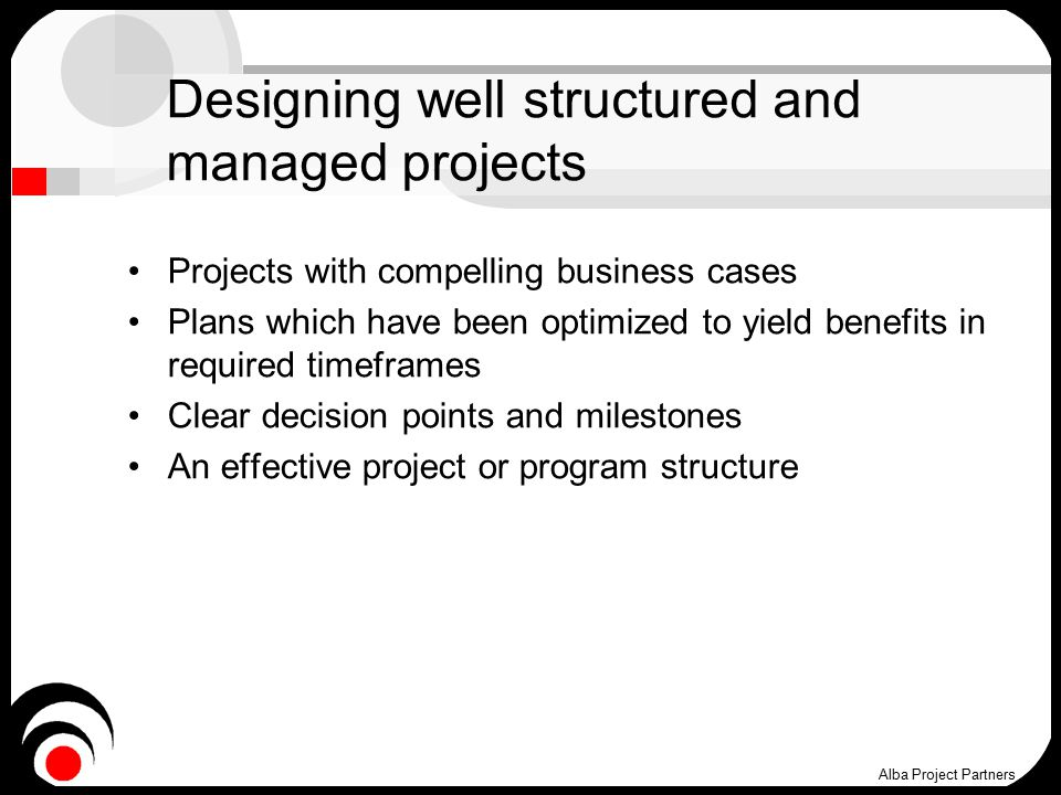 Designing well structured and managed projects Projects with compelling business cases Plans which have been optimized to yield benefits in required timeframes Clear decision points and milestones An effective project or program structure Alba Project Partners