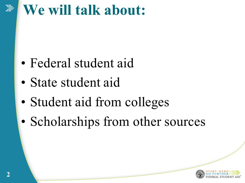 2 We will talk about: Federal student aid State student aid Student aid from colleges Scholarships from other sources