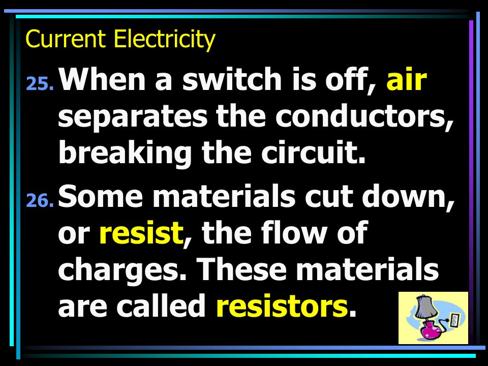 Current Electricity 25. When a switch is off, air separates the conductors, breaking the circuit.