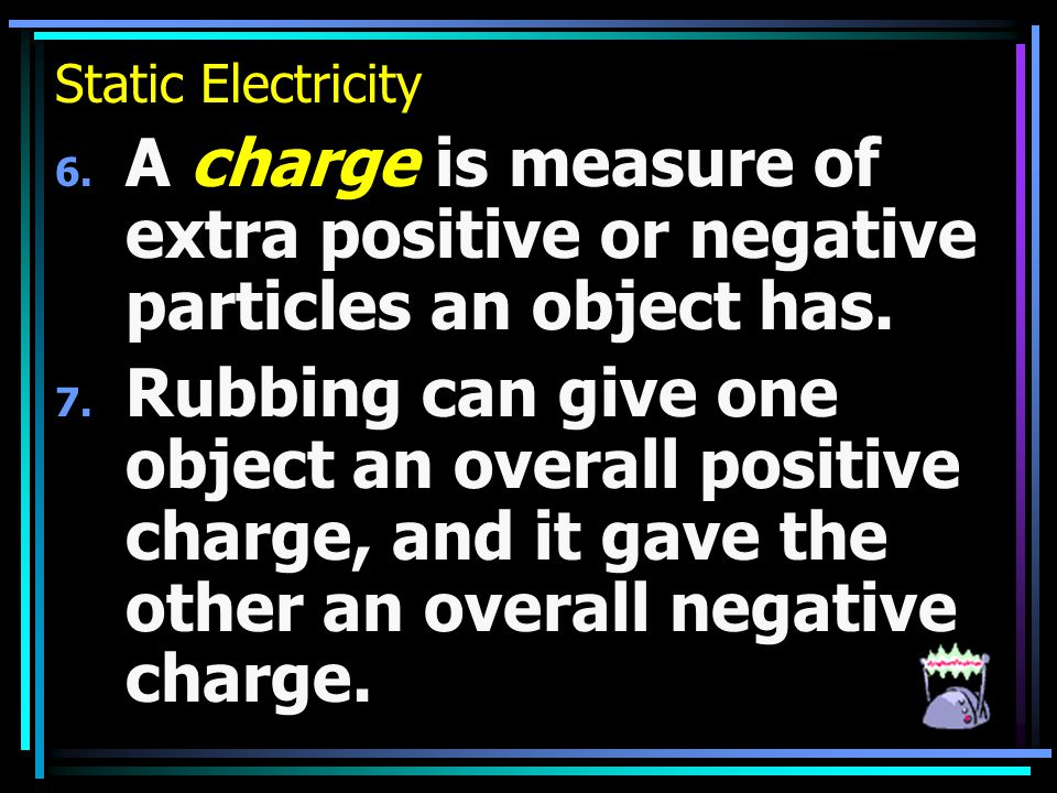 Static Electricity 6. A charge is measure of extra positive or negative particles an object has.