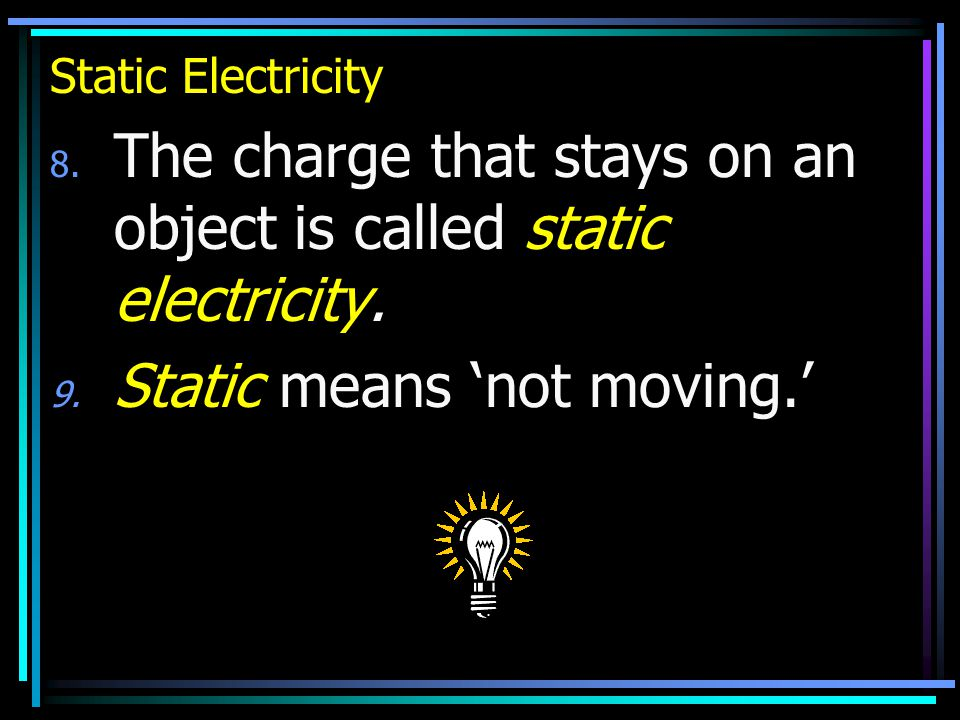 Static Electricity 8. The charge that stays on an object is called static electricity.