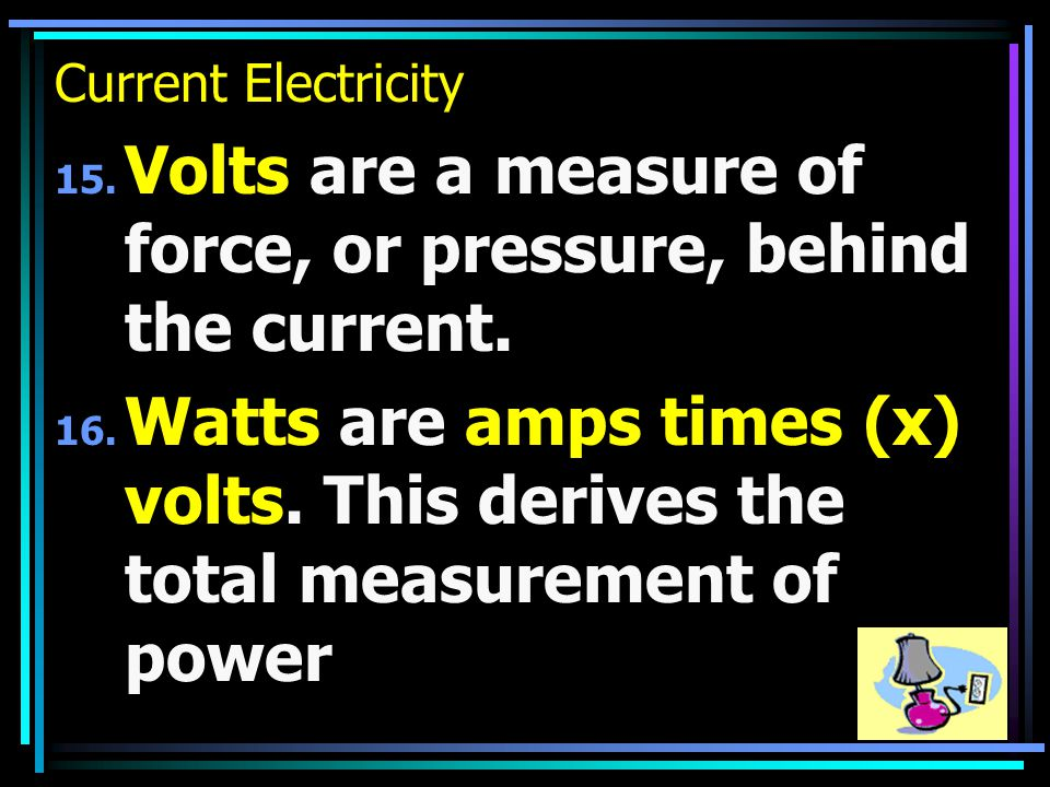 Current Electricity 15. Volts are a measure of force, or pressure, behind the current.