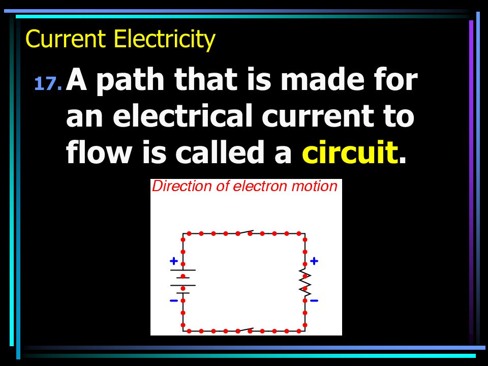 Current Electricity 17. A path that is made for an electrical current to flow is called a circuit.