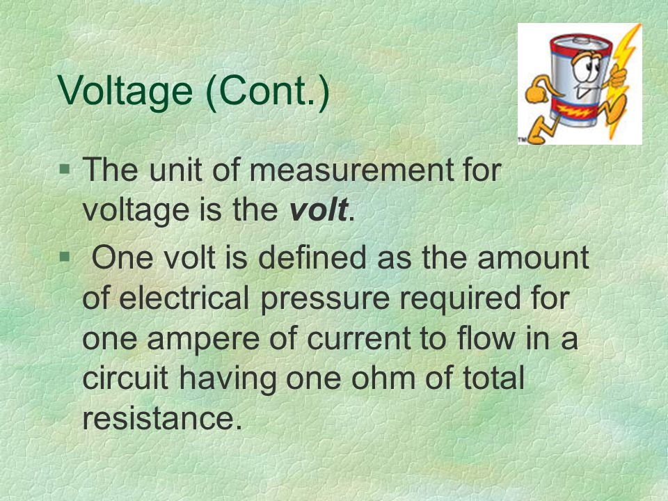 Voltage (Cont.) §The unit of measurement for voltage is the volt.