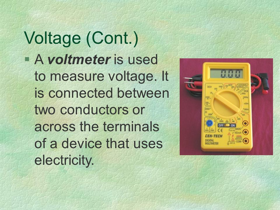 Voltage (Cont.) §A voltmeter is used to measure voltage.