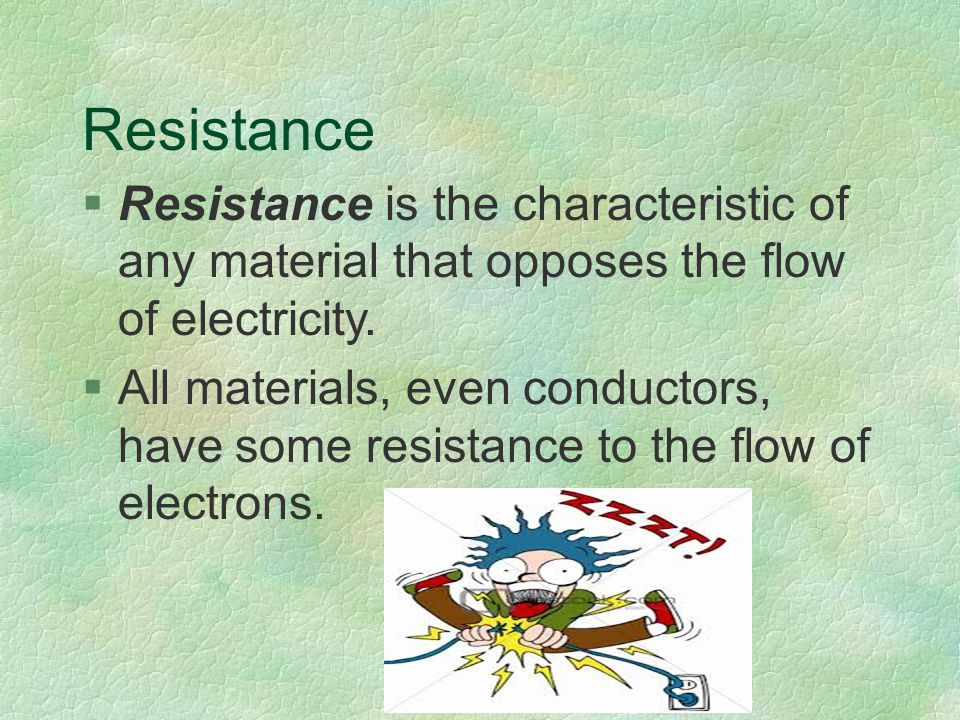 Resistance §Resistance is the characteristic of any material that opposes the flow of electricity.