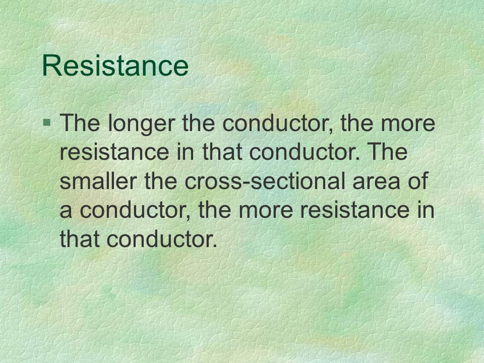 Resistance §The longer the conductor, the more resistance in that conductor.