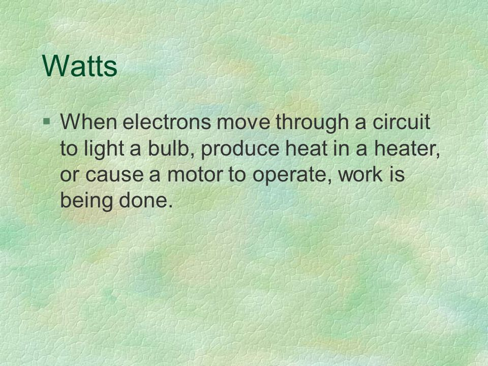 Watts §When electrons move through a circuit to light a bulb, produce heat in a heater, or cause a motor to operate, work is being done.