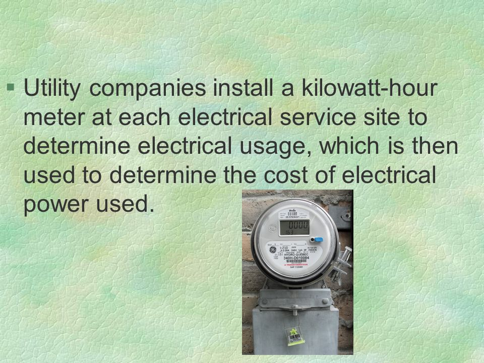 §Utility companies install a kilowatt-hour meter at each electrical service site to determine electrical usage, which is then used to determine the cost of electrical power used.