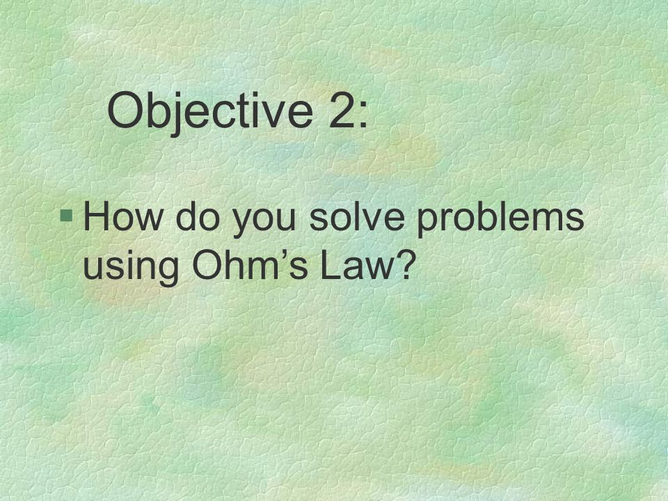 §How do you solve problems using Ohm's Law Objective 2: