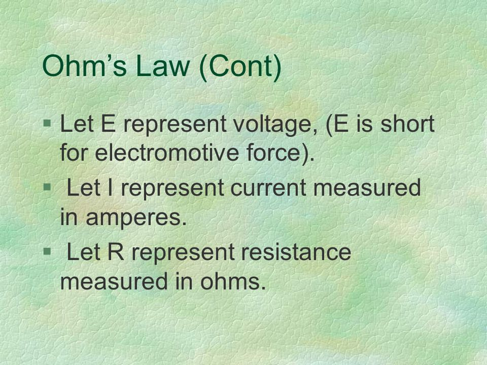 Ohm's Law (Cont) §Let E represent voltage, (E is short for electromotive force).