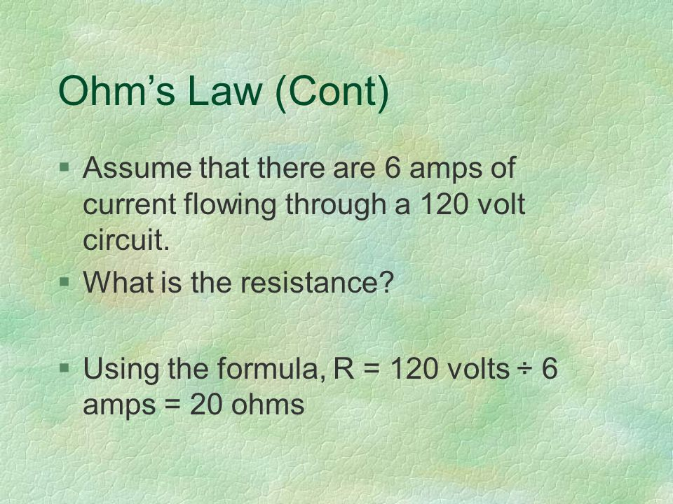 Ohm's Law (Cont) §Assume that there are 6 amps of current flowing through a 120 volt circuit.