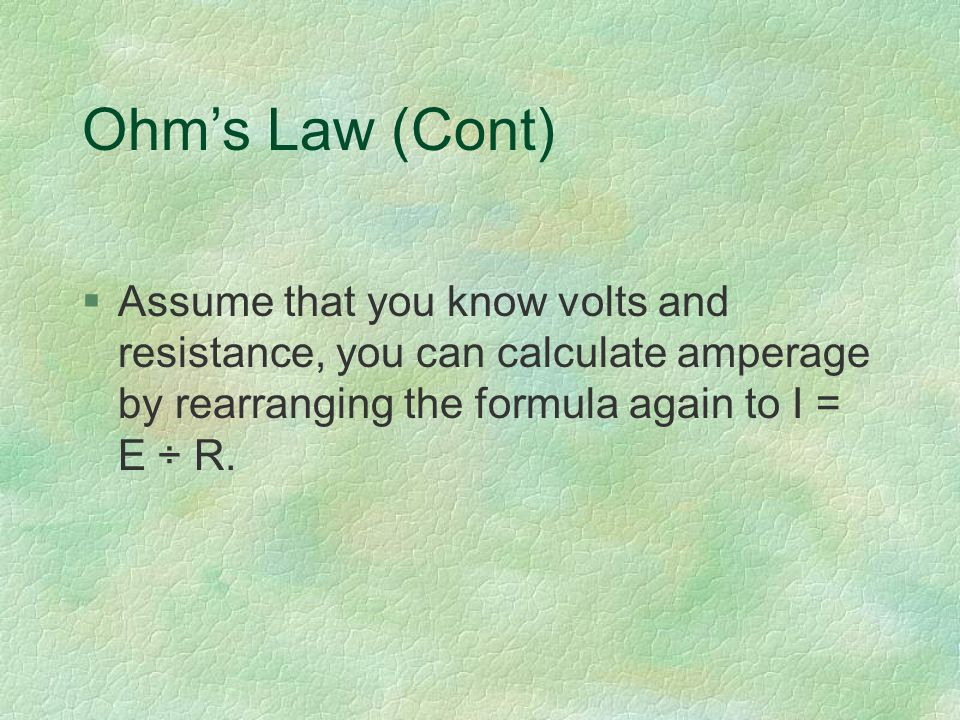Ohm's Law (Cont) §Assume that you know volts and resistance, you can calculate amperage by rearranging the formula again to I = E ÷ R.