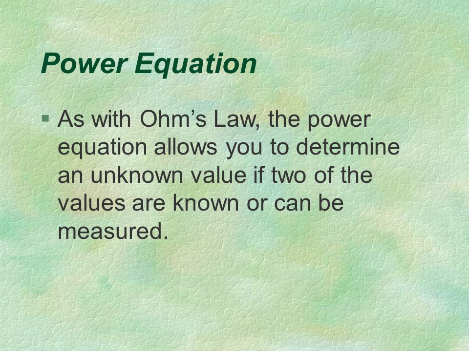 Power Equation §As with Ohm's Law, the power equation allows you to determine an unknown value if two of the values are known or can be measured.