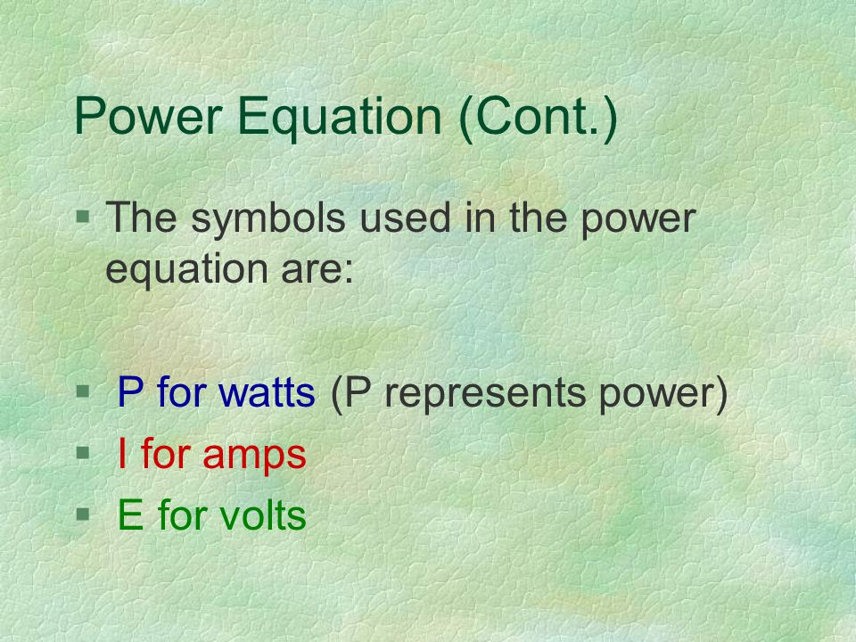 Power Equation (Cont.) §The symbols used in the power equation are: § P for watts (P represents power) § I for amps § E for volts